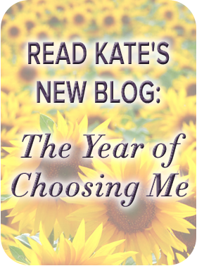 Read Kate's new blog, The Year of Choosing Me